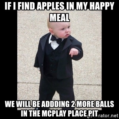 Baby Godfather - if i find apples in my happy meal we will be addding 2 more balls in the mcplay place pit