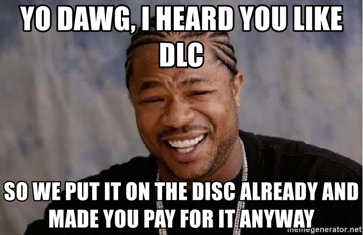 Yo Dawg - yo dawg, I heard you like DLC so we put it on the disc already and made you pay for it anyway