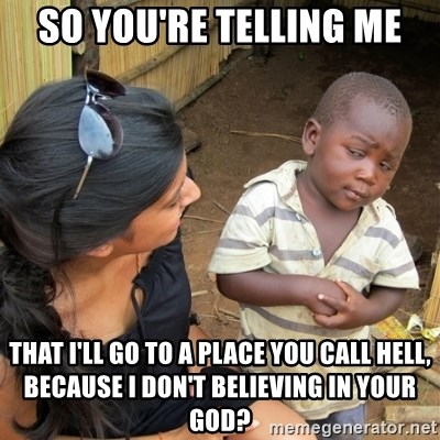skeptical black kid - SO YOU'RE TELLING ME THAT I'LL GO TO A PLACE YOU CALL HELL, BECAUSE I DON'T BELIEVING IN YOUR GOD?