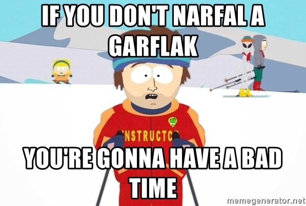 You're gonna have a bad time - if you don't narfal a garflak you're gonna have a bad time