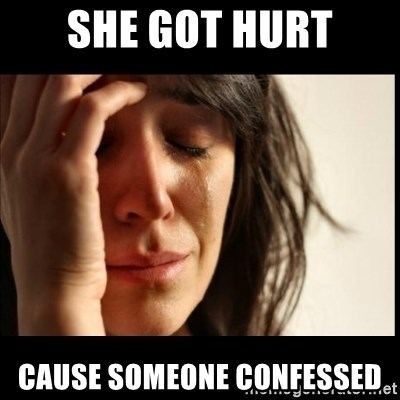 First World Problems - SHE GOT HURT CAUSE SOMEONE CONFESSED