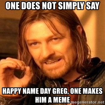 One Does Not Simply - one does not simply say happy name day greg, one makes him a meme