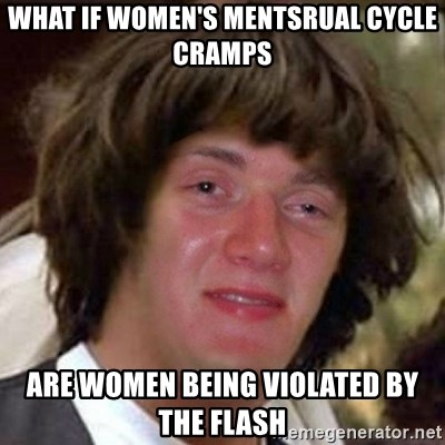Conspiracy 10 guy - what if women's mentsrual cycle cramps are women being violated by The flash