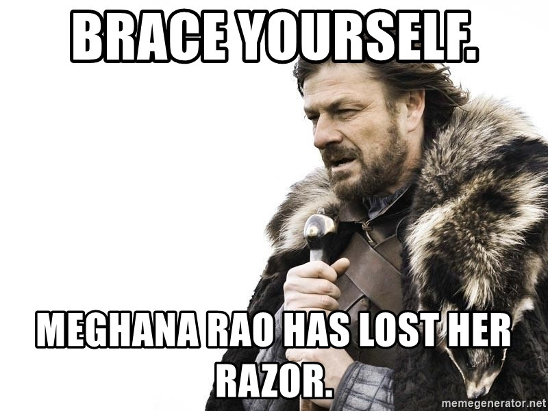 Winter is Coming - BRACE YOURSELF.  MEGHANA RAO HAS LOST HER RAZOR.