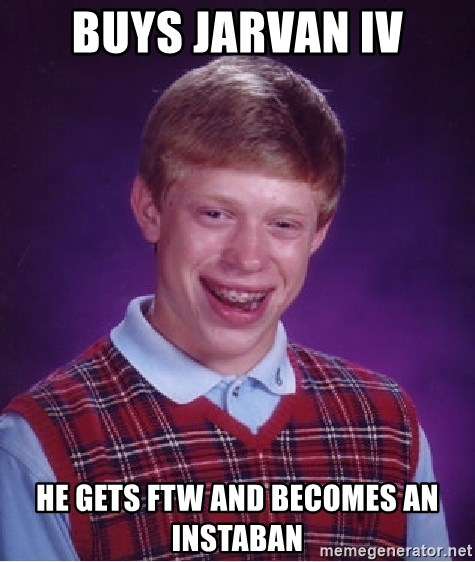 Bad Luck Brian - BUYS JARVAN IV HE GETS FTW AND BECOMES AN INSTABAN
