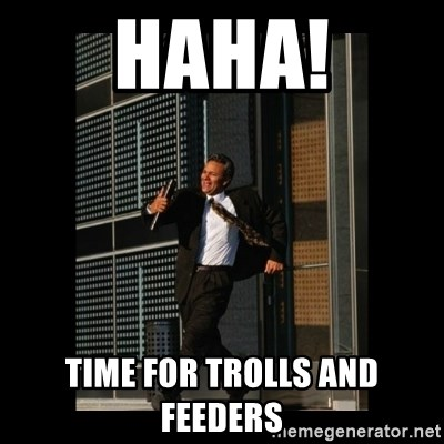 HaHa! Time for X ! - haha! time for trolls and feeders