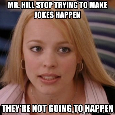 mean girls - MR. HILL STOP TRYING TO MAKE JOKES HAPPEN THEY'RE NOT GOING TO HAPPEN