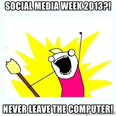 All the things - Social Media Week 2013?! NEVER LEAVE THE COMPUTER!