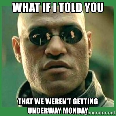 Matrix Morpheus - WHAT IF I TOLD YOU THAT WE WEREN'T GETTING UNDERWAY MONDAY