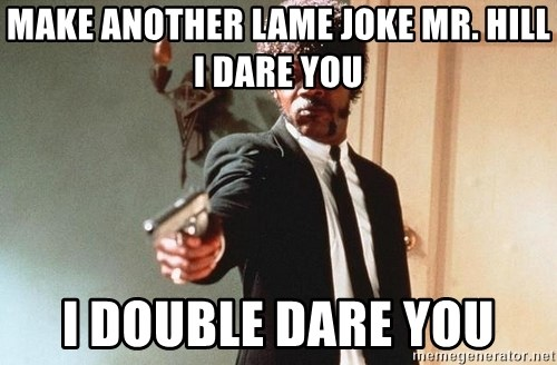 I double dare you - MAKE ANOTHER LAME JOKE MR. HILL I DARE YOU I DOUBLE DARE YOU