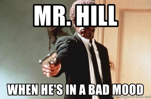 I double dare you - MR. HILL WHEN HE'S IN A BAD MOOD