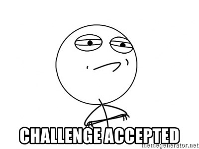 Challenge Accepted -  CHALLENGE ACCEPTED