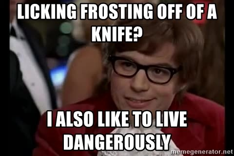 Austin Powers Danger - licking frosting off of a knife? i also like to live dangerously