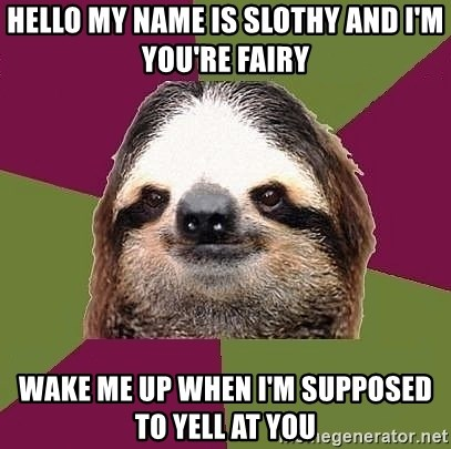 Just-Lazy-Sloth - Hello my name is slothy and I'm you're fairy Wake me up when I'm supposed to yell at you