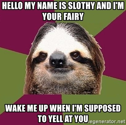 Just-Lazy-Sloth - Hello my name is slothy and I'm your fairy Wake me up when I'm supposed to yell at you