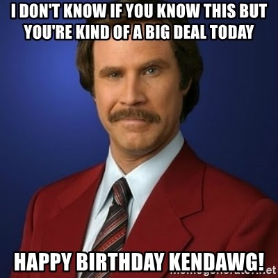 Anchorman Birthday - I don't know if you know this but you're kind of a big deal today Happy birthday Kendawg!