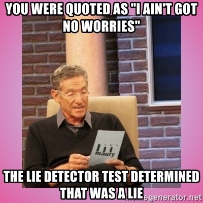 """MAURY PV - you were quoted as """"i ain't got no worries"""" the lie detector test determined that was a lie"""