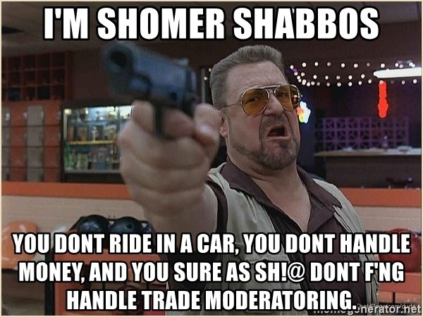 WalterGun - I'm shomer shabbos you dont ride in a car, you dont handle money, and you sure as sh!@ dont f'ng handle trade moderatoring.