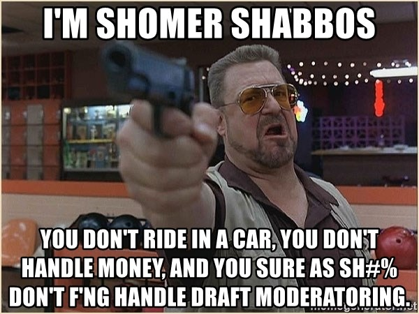 WalterGun - i'm shomer shabbos you don't ride in a car, you don't handle money, and you sure as sh#% don't f'ng handle draft moderatoring.