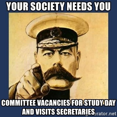 your country needs you - YOUR SOCIETY NEEDS YOU committee vacancies for study day and visits secretaries