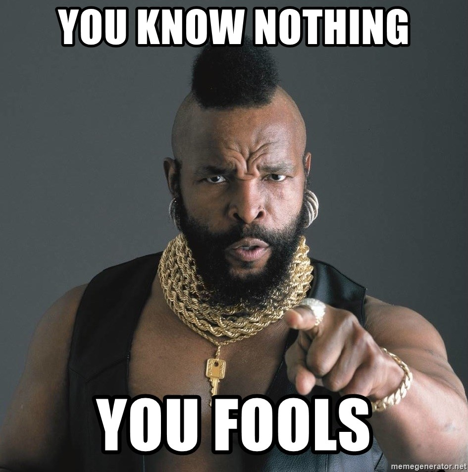 Mr T Fool - you know nothing you fools