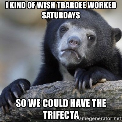 Confession Bear - I kind of wish tbardee worked Saturdays So we could have the trifecta