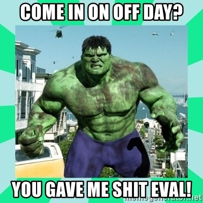 THe Incredible hulk - Come in on off day? You gave me shit eval!