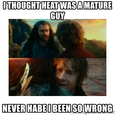 I have never been so wrong - I thought heat was a mature guy never habe i been so wrong
