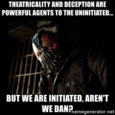 Bane Meme - Theatricality and deception are powerful agents to the uninitiated... but we are initiated, aren't we DAN?