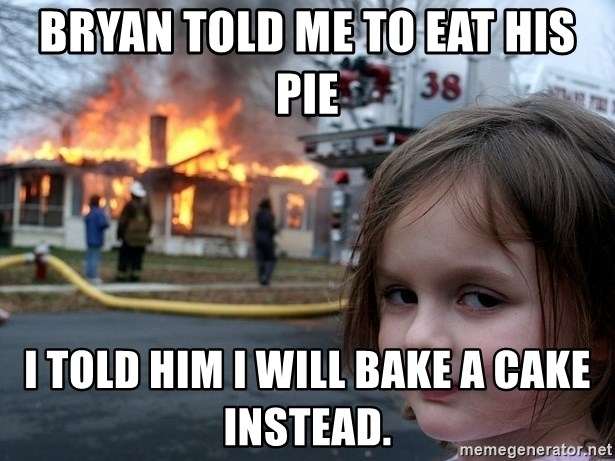 Disaster Girl - Bryan told me to eat his pie i told him i will bake a cake instead.