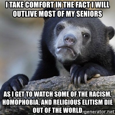 Confession Bear - I take comfort in the fact I will outlive most of my seniors As I get to watch some of the racism, homophobia, and religious elitism die out of the world