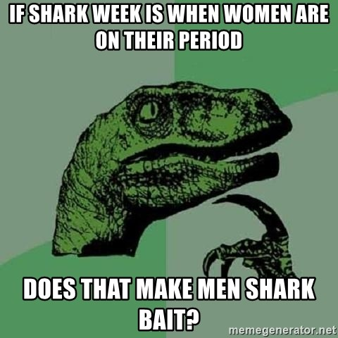 Philosoraptor - if shark week is when women are on their period does that make men shark bait?