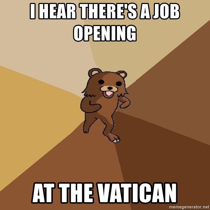 Pedo Bear From Beyond - I HEAR THERE'S A JOB OPENING  AT THE VATICAN