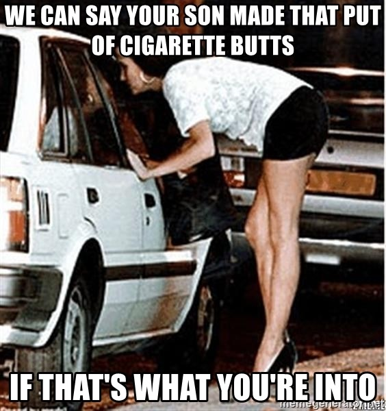 Karma prostitute  - We can say your son made that put of cigarette butts If that's what you're into
