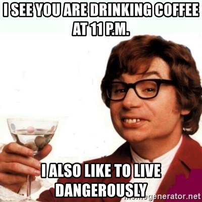 Austin Powers Drink - I see you are drinking coffee at 11 p.m. I also like to live dangerously