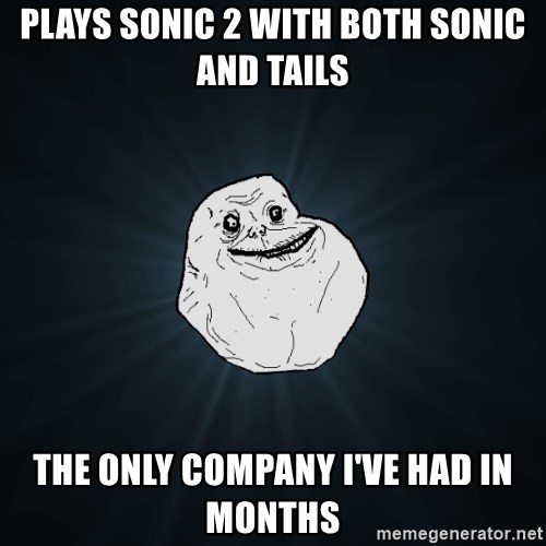 Forever Alone - PLAYS SONIC 2 WITH both sonic and TAILS THE ONLY COMPANY I'VE HAD in months