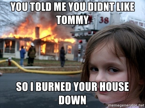 Disaster Girl - You told me you didnt like tommy so i burned your house down