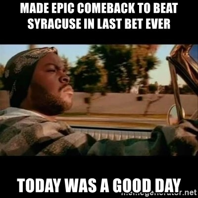 Ice Cube- Today was a Good day - Made epic comeback to beat syracuse in last bet ever today was a good day