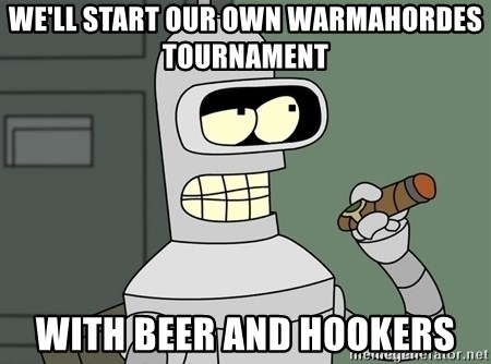 Typical Bender - We'll start our own warmahordes tournament with beer and hookers