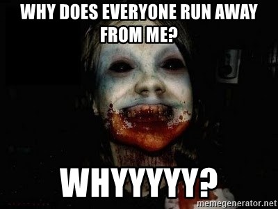 scary meme - WHY DOES EVERYONE RUN AWAY FROM ME? WHYYYYY?