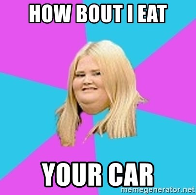 Fat Girl - how bout i eat your car
