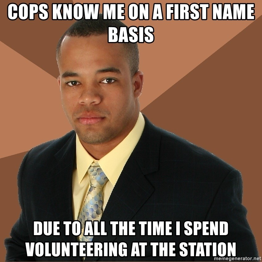 Successful Black Man - Cops know me on a first name basis due to all the time i spend volunteering at the station