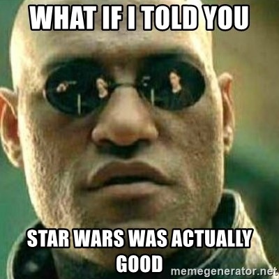 What If I Told You - What if I told you Star Wars was actually good