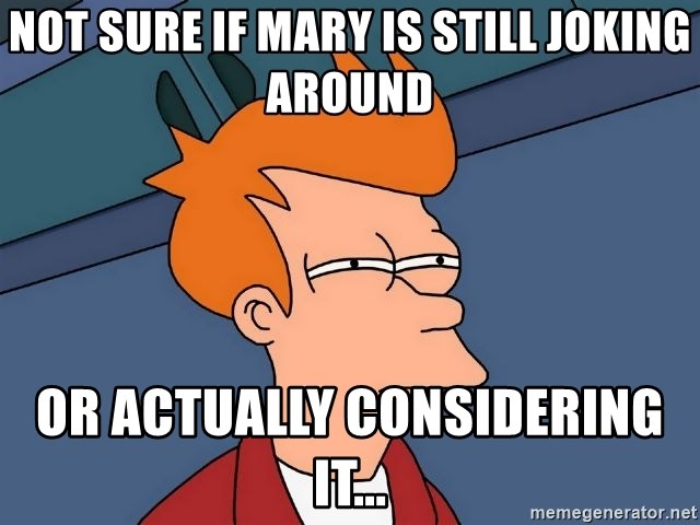 Futurama Fry - Not sure if Mary is Still joking Around Or actually considering it...