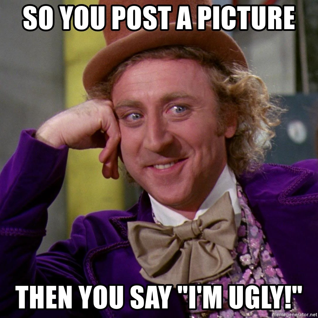 "Willy Wonka - So you post a picture then you say ""I'm ugly!"""