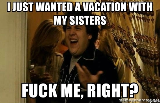 Fuck me right - i just wanted a vacation with my sisters fuck me, right?