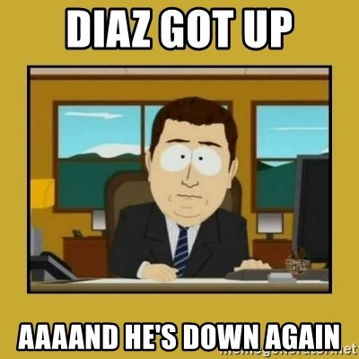 aaand its gone - diaz got up aaaand he's down again