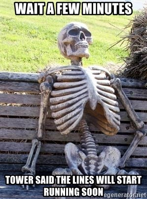 Waiting Skeleton - Wait a few minutes Tower said the lines will start running soon