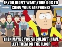 Captain Hindsight - If you didn't want your dog to chew your earphones then MAYBE you SHOULDN'T  have left them on the floor