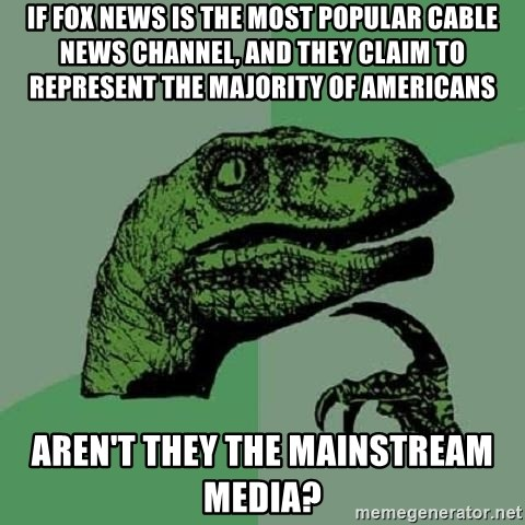 Philosoraptor - If fox news is the most popular cable news channel, and they Claim to represent the majority of americans aren't they the mainstream media?